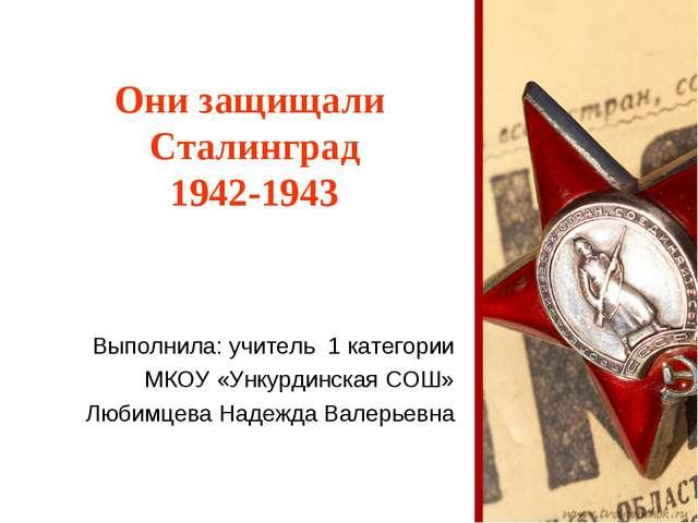 Они защищали Сталинград 1942-1943 Выполнила: учитель 1 категории МКОУ «Ункурд...