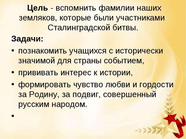 Цель - вспомнить фамилии наших земляков, которые были участниками Сталинград...