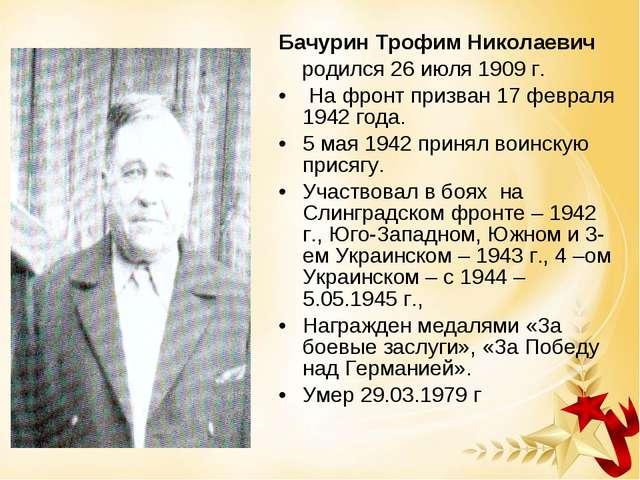 Бачурин Трофим Николаевич родился 26 июля 1909 г. На фронт призван 17 февраля...