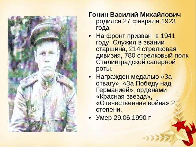 Гонин Василий Михайлович родился 27 февраля 1923 года На фронт призван в 1941...
