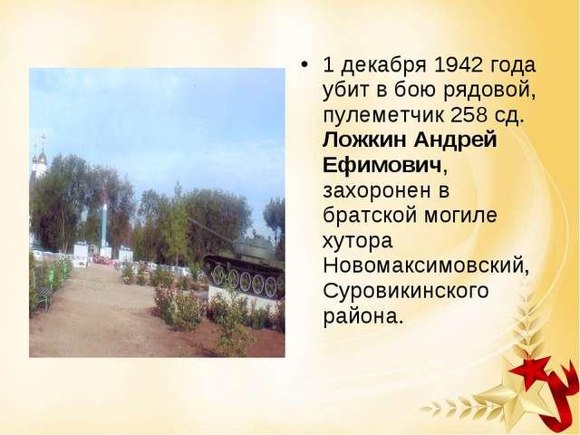 1 декабря 1942 года убит в бою рядовой, пулеметчик 258 сд. Ложкин Андрей Ефим...