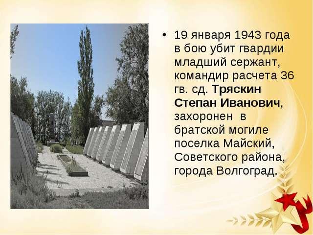 19 января 1943 года в бою убит гвардии младший сержант, командир расчета 36 г...
