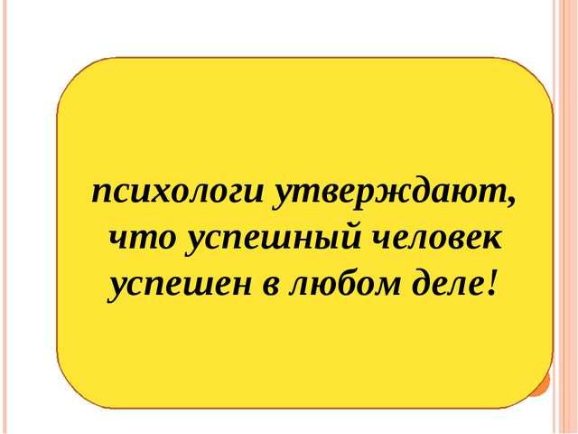 психологи утверждают, что успешный человек успешен в любом деле!