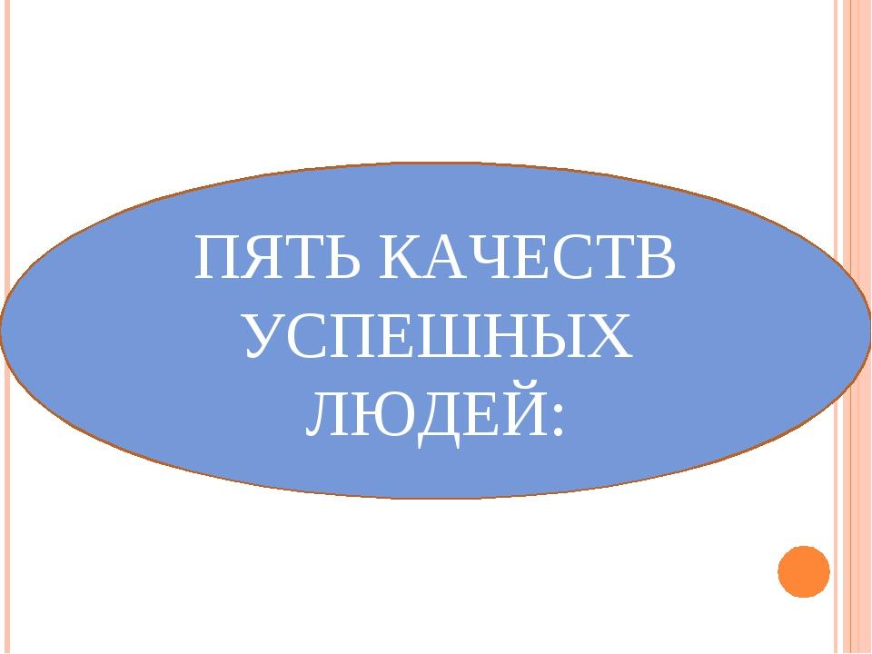 ПЯТЬ КАЧЕСТВ УСПЕШНЫХ ЛЮДЕЙ: