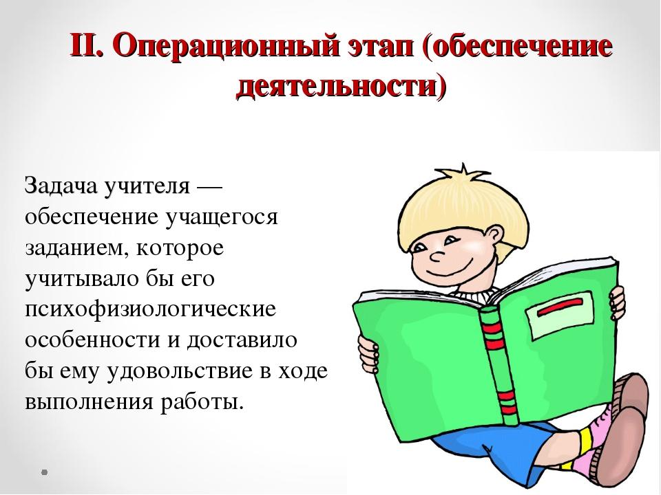 II. Операционный этап (обеспечение деятельности) Задача учителя — обеспечение...