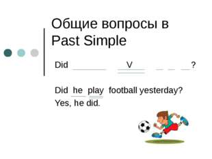 Общие вопросы в Past Simple Did V ? Did he play football yesterday? Yes, he d