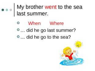 My brother went to the sea last summer. When Where … did he go last summer? …