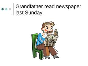 Grandfather read newspaper last Sunday.