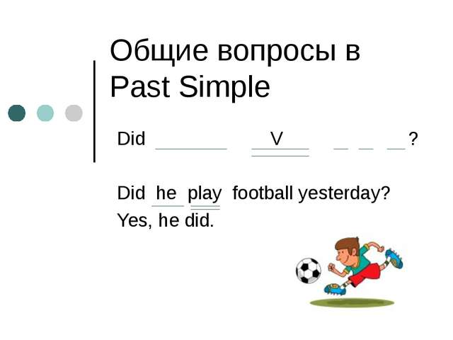 Общие вопросы в Past Simple Did V ? Did he play football yesterday? Yes, he d...