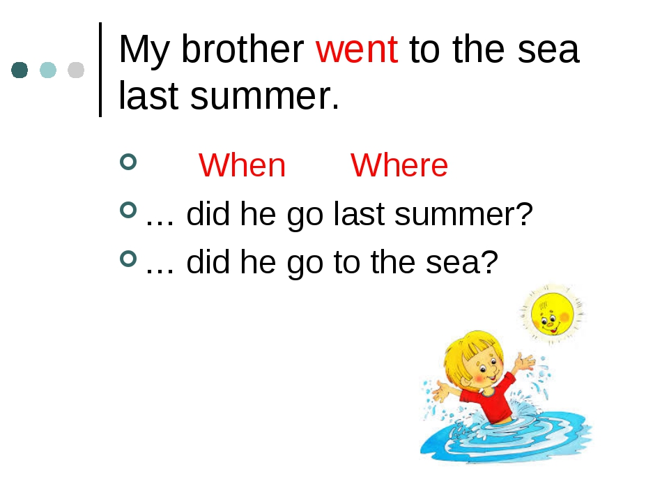 My brother went to the sea last summer. When Where … did he go last summer? …...