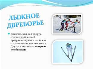 олимпийский вид спорта, сочетающий в своей программе прыжки на лыжах с трампл