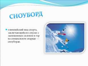олимпийский вид спорта, заключающийся в спуске с заснеженных склонов и гор на