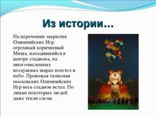 Из истории… На церемонии закрытия Олимпийских Игр огромный коричневый Миша, н