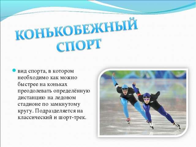 вид спорта, в котором необходимо как можно быстрее на коньках преодолевать оп...