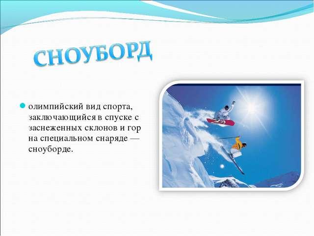 олимпийский вид спорта, заключающийся в спуске с заснеженных склонов и гор на...