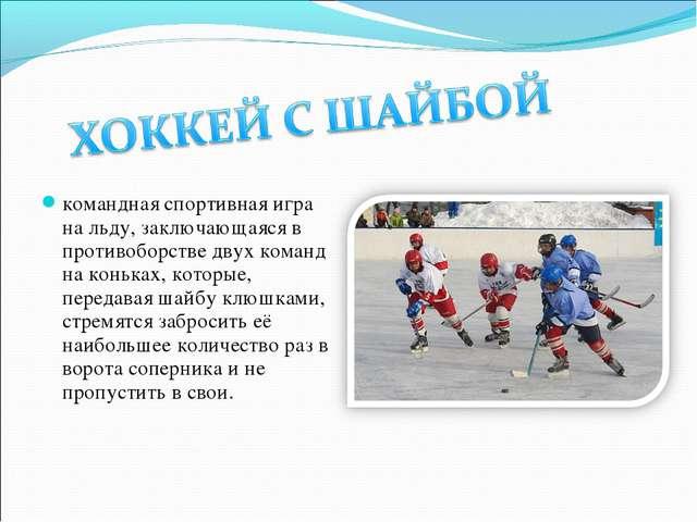 командная спортивная игра на льду, заключающаяся в противоборстве двух команд...