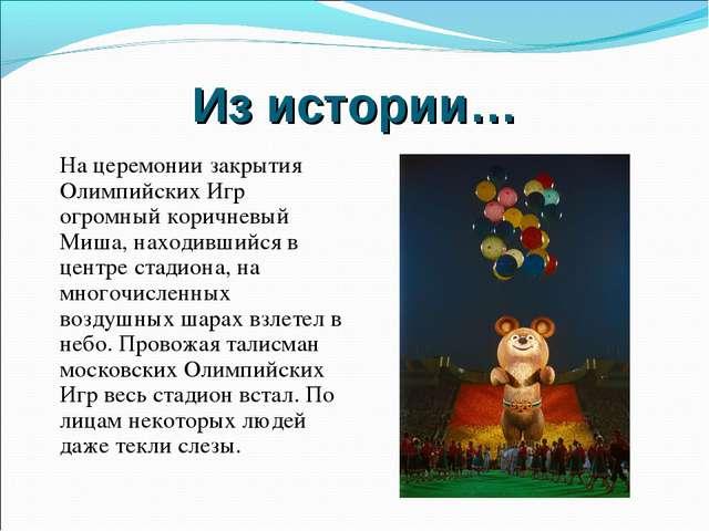 Из истории… На церемонии закрытия Олимпийских Игр огромный коричневый Миша, н...