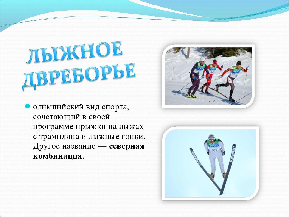 олимпийский вид спорта, сочетающий в своей программе прыжки на лыжах с трампл...