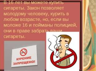 В 16 лет вы можете купить сигареты. Закон позволяет молодому человеку, курить