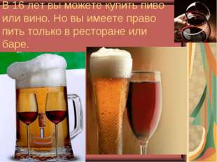 В 16 лет вы можете купить пиво или вино. Но вы имеете право пить только в рес