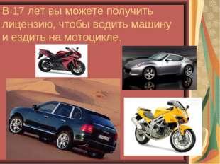 В 17 лет вы можете получить лицензию, чтобы водить машину и ездить на мотоцик