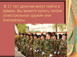 В 17 лет девочки могут пойти в армию. Вы можете купить любое огнестрельное о