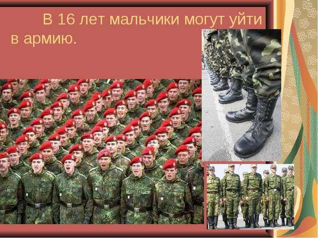 В 16 лет мальчики могут уйти в армию.