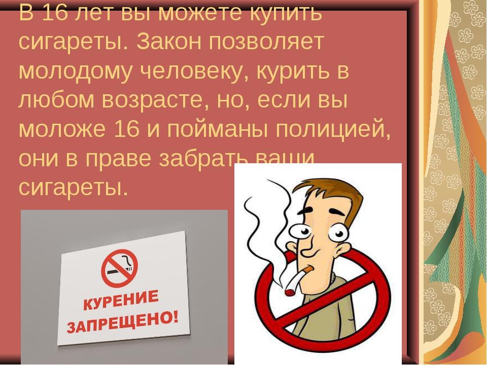 В 16 лет вы можете купить сигареты. Закон позволяет молодому человеку, курить...