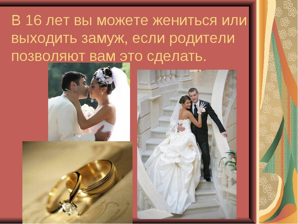 В 16 лет вы можете жениться или выходить замуж, если родители позволяют вам э...