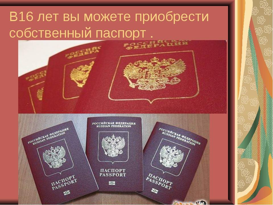 В16 лет вы можете приобрести собственный паспорт .