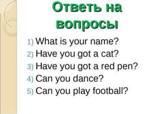 Ответь на вопросы What is your name? Have you got a cat? Have you got a red p