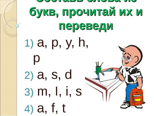 Составь слова из букв, прочитай их и переведи a, p, y, h, p a, s, d m, I, i,...