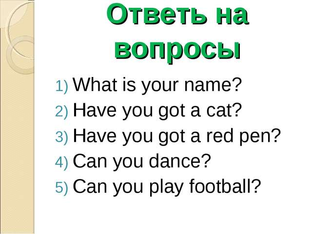 Ответь на вопросы What is your name? Have you got a cat? Have you got a red p...