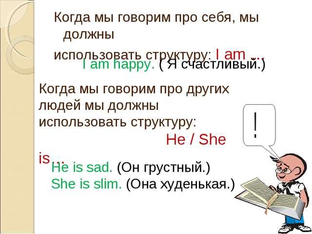 Когда мы говорим про себя, мы должны использовать структуру: I am … I am happ...