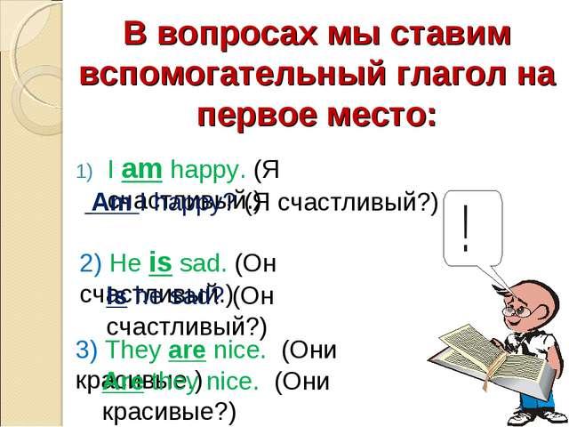 В вопросах мы ставим вспомогательный глагол на первое место: I am happy. (Я с...