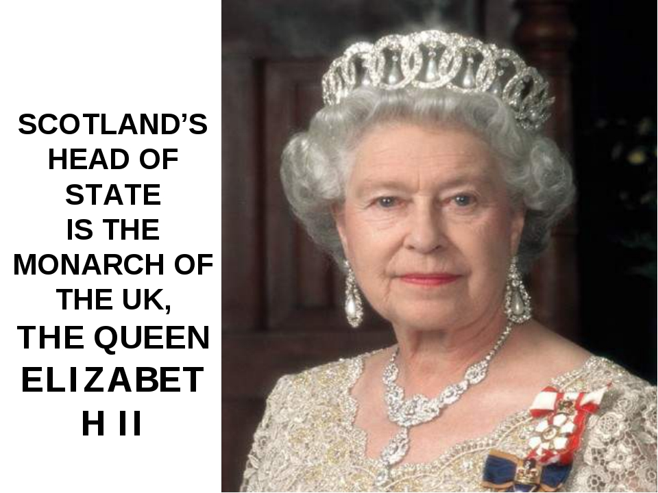 SCOTLAND'S HEAD OF STATE IS THE MONARCH OF THE UK, THE QUEEN ELIZABETH II
