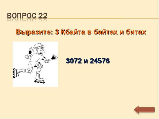 Выразите: 3 Кбайта в байтах и битах 3072 и 24576