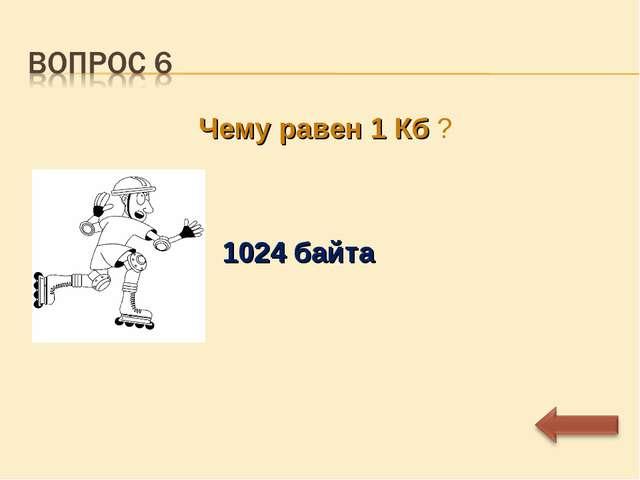 Чему равен 1 Кб ? 1024 байта