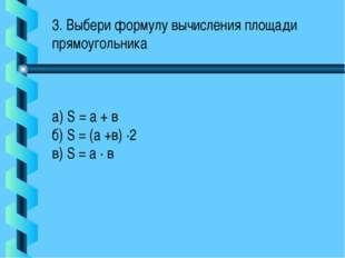 3. Выбери формулу вычисления площади прямоугольника а) S = а + в б) S = (а +в