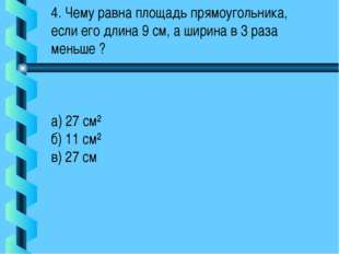 4. Чему равна площадь прямоугольника, если его длина 9 см, а ширина в 3 раза