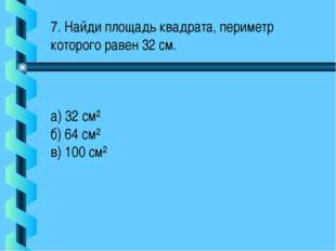 7. Найди площадь квадрата, периметр которого равен 32 см. а) 32 см² б) 64 см²