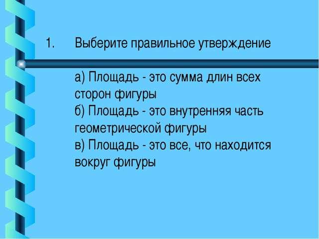 Выберите правильное утверждение а) Площадь - это сумма длин всех сторон фигур...