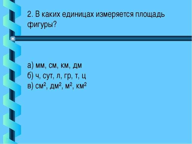 2. В каких единицах измеряется площадь фигуры? а) мм, см, км, дм б) ч, сут, л...