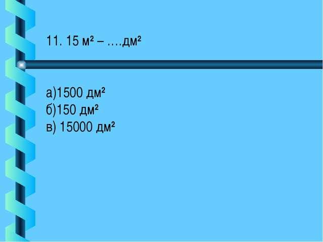 11. 15 м2 – ….дм2 а)1500 дм2 б)150 дм2 в) 15000 дм2
