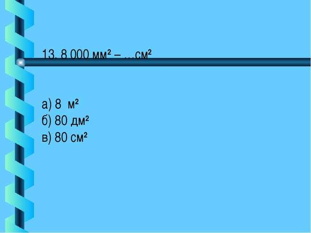 13. 8 000 мм2 – …см2 а) 8 м2 б) 80 дм2 в) 80 см2