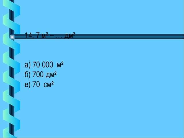 14. 7 м2 – … дм2 а) 70 000 м2 б) 700 дм2 в) 70 см2