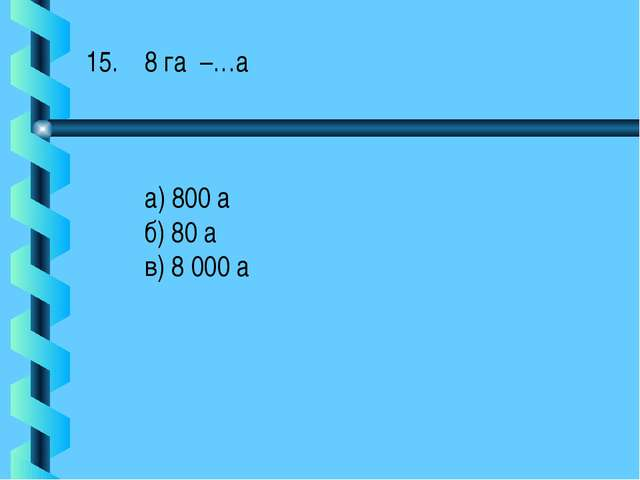 8 га –…а а) 800 а б) 80 а в) 8 000 а