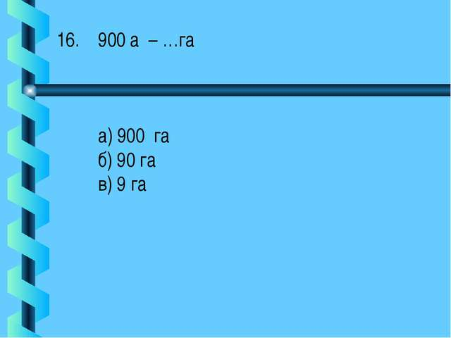 900 а – …га а) 900 га б) 90 га в) 9 га