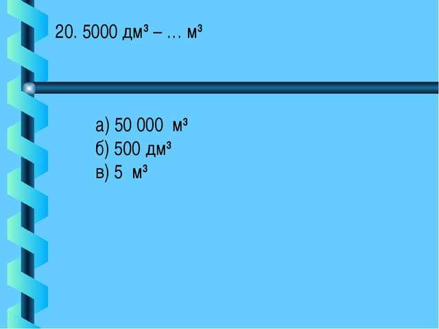 20. 5000 дм3 – … м3 а) 50 000 м3 б) 500 дм3 в) 5 м3