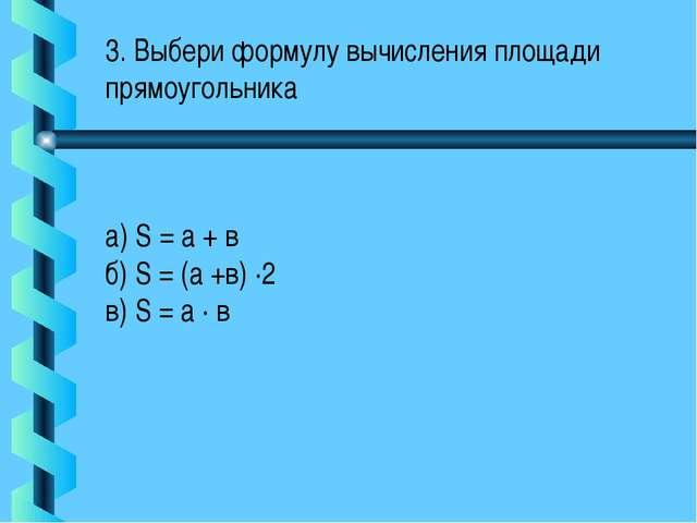 3. Выбери формулу вычисления площади прямоугольника а) S = а + в б) S = (а +в...